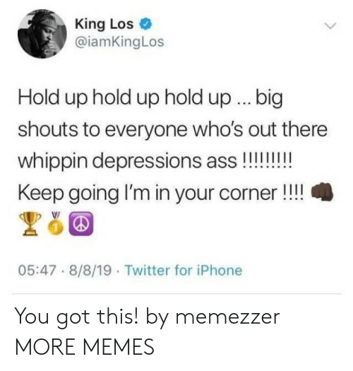 Ass, Dank, and Iphone: King Los  @iamKingLos  Hold up hold up hold up.. big  shouts to everyone who's out there  whippin depressions ass!!!!!!  Keep going I'm in your corner!!  05:47 8/8/19 Twitter for iPhone You got this! by memezzer MORE MEMES