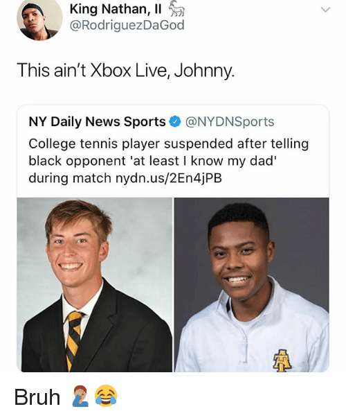 xbox live: King Nathan, 11  @RodriguezDaGod  This ain't Xbox Live, Johnny.  NY Daily News Sports @NYDNSports  College tennis player suspended after telling  black opponent 'at least I know my dad'  during match nydn.us/2En4jPB  LF Bruh 🤦🏽♂️😂