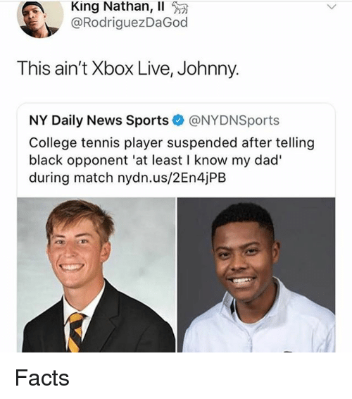 xbox live: King Nathan, Il  @RodriguezDaGod  This ain't Xbox Live, Johnny.  NY Daily News Sports@NYDNSports  College tennis player suspended after telling  black opponent 'at least I know my dad'  during match nydn.us/2En4jPB Facts