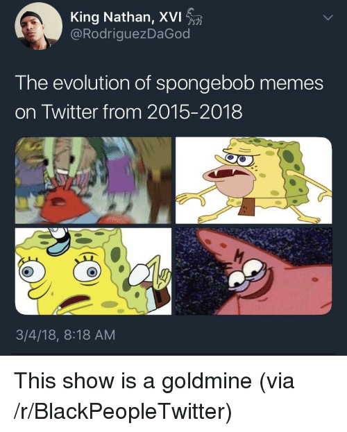 Blackpeopletwitter, Memes, and SpongeBob: King Nathan, XVI  @RodriguezDaGod  The evolution of spongebob memes  on Twitter from 2015-2018  3/4/18, 8:18 AM <p>This show is a goldmine (via /r/BlackPeopleTwitter)</p>