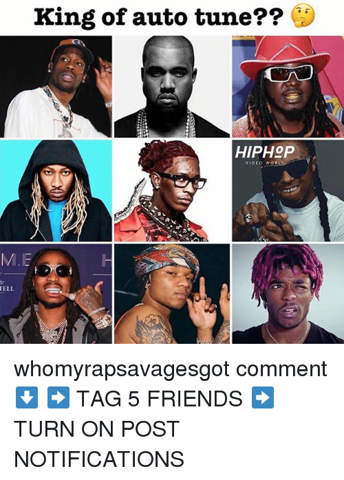 Friends, Memes, and Video: King of auto tune??  HIPHoP  VIDEO WORL  M.E  ELL whomyrapsavagesgot comment ⬇️ ➡️ TAG 5 FRIENDS ➡️ TURN ON POST NOTIFICATIONS