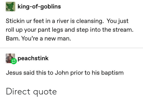 Jesus, Tumblr, and Feet: king-of-goblins  Stickin ur feet in a river is cleansing. You just  roll up your pant legs and step into the stream.  Bam. You're a new man.  peachstink  Jesus said this to John prior to his baptism Direct quote