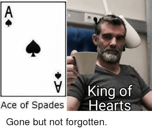 Hearts, Ace, and King: King of  Hearts  Ace of Spades Gone but not forgotten.