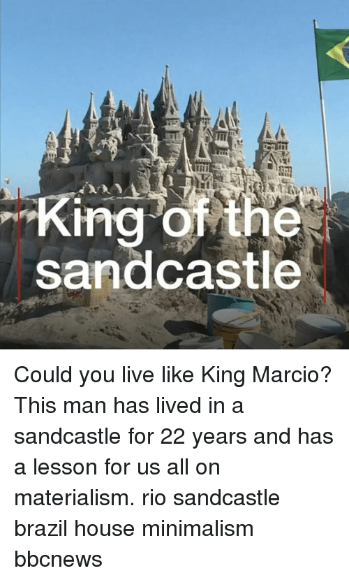 Materialism: King of the  sandcastle Could you live like King Marcio? This man has lived in a sandcastle for 22 years and has a lesson for us all on materialism. rio sandcastle brazil house minimalism bbcnews