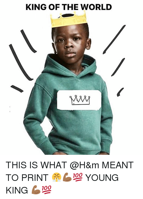 Memes, World, and 🤖: KING OF THE WORLD THIS IS WHAT @H&m MEANT TO PRINT 😤💪🏾💯 YOUNG KING 💪🏾💯