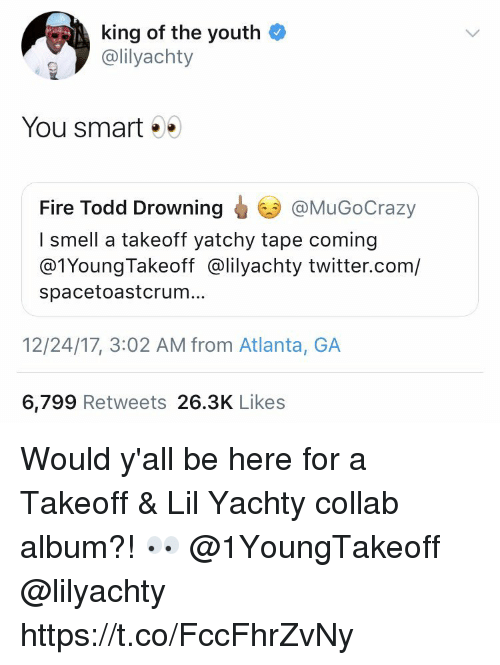 Fire, Smell, and Twitter: king of the youth  @lilyachty  You smart . .  Fire Todd Drowning  I smell a takeoff yatchy tape coming  @1YoungTakeoff @lilyachty twitter.com/  spacetoastcrum.  @MuGoCrazy  12/24/17, 3:02 AM from Atlanta, GA  6,799 Retweets 26.3K Likes Would y'all be here for a Takeoff & Lil Yachty collab album?! 👀 @1YoungTakeoff @lilyachty https://t.co/FccFhrZvNy