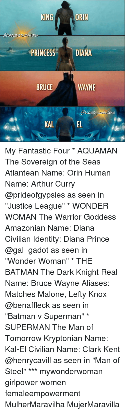 "Arthur, Clark Kent, and Memes: KING  ORIN  DIANA  PRINCESS  BRUCE  WAYNE  KAL My Fantastic Four * AQUAMAN The Sovereign of the Seas Atlantean Name: Orin Human Name: Arthur Curry @prideofgypsies as seen in ""Justice League"" * WONDER WOMAN The Warrior Goddess Amazonian Name: Diana Civilian Identity: Diana Prince @gal_gadot as seen in ""Wonder Woman"" * THE BATMAN The Dark Knight Real Name: Bruce Wayne Aliases: Matches Malone, Lefty Knox @benaffleck as seen in ""Batman v Superman"" * SUPERMAN The Man of Tomorrow Kryptonian Name: Kal-El Civilian Name: Clark Kent @henrycavill as seen in ""Man of Steel"" *** mywonderwoman girlpower women femaleempowerment MulherMaravilha MujerMaravilla"