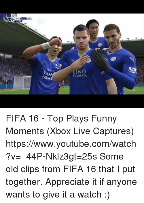 xbox live: KING  POWER  Ow  WE FIFA 16 - Top Plays  Funny Moments (Xbox Live Captures) https://www.youtube.com/watch?v=_44P-Nklz3gt=25s  Some old clips from FIFA 16 that I put together. Appreciate it if anyone wants to give it a watch :)