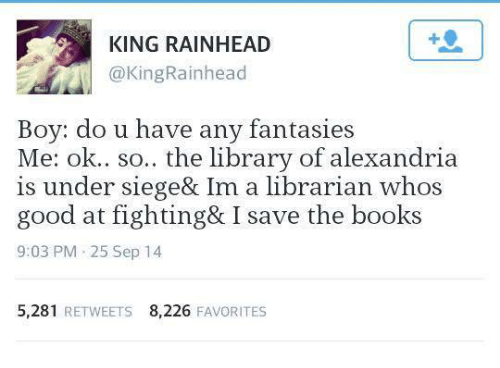 fantasi: KING RAINHEAD  @King Rainhead  Boy: do u have any fantasies  Me: ok.. so.. the library of alexandria  is under siege& Im a librarian whos  good at fighting& I save the books  9:03 PM 25 Sep 14  5,281  RETWEETS 8,226  FAVORITES