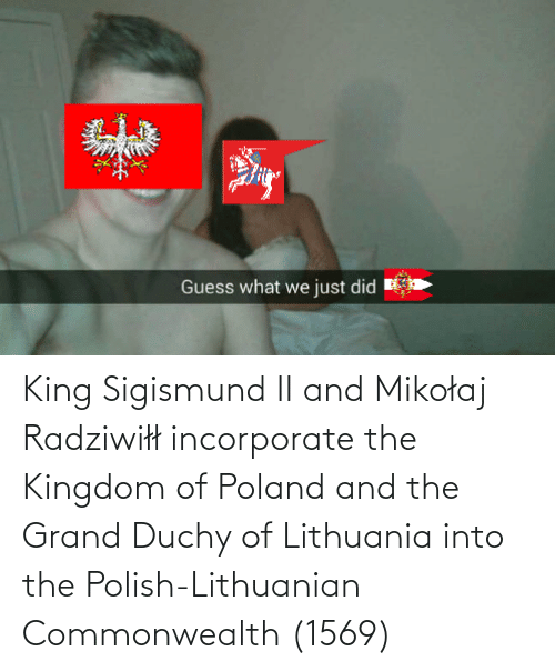 Lithuania: King Sigismund II and Mikołaj Radziwiłł incorporate the Kingdom of Poland and the Grand Duchy of Lithuania into the Polish-Lithuanian Commonwealth (1569)