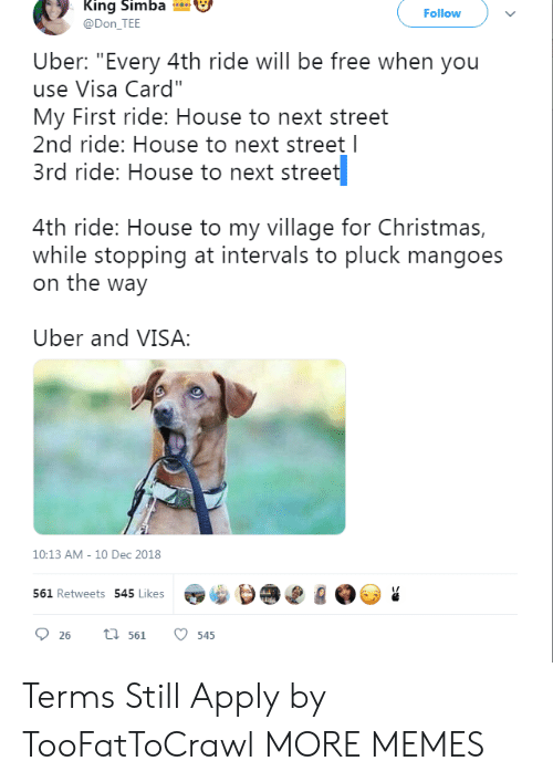 "Dank, Memes, and Target: King Simba  @Don_TEE  Follow  Uber: ""Every 4th ride will be free when you  use Visa Card""  My First ride: House to next street  2nd ride: House to next street l  3rd ride: House to next street  4th ride: House to my village for Christma:s,  while stopping at intervals to pluck mangoes  on the way  Uber and VISA  10:13 AM - 10 Dec 2018  561 Retweets 545 Lik Terms Still Apply by TooFatToCrawl MORE MEMES"