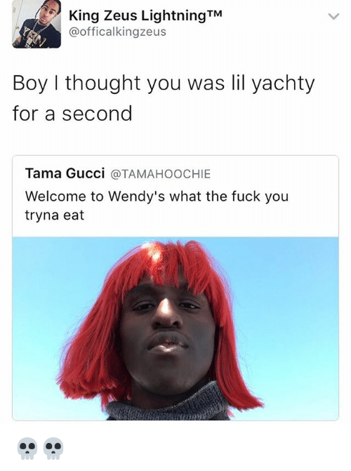 Fuck You, Funny, and Gucci: King Zeus Lightning TM  @officalkingzeus  Boy I thought you was lil yachty  for a second  Tama Gucci  TAMAHOOCHIE  Welcome to Wendy's what the fuck you  tryna eat 💀💀