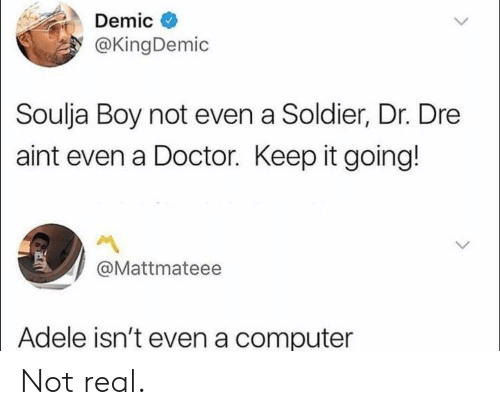 Adele, Doctor, and Dr. Dre: @KingDemic  Soulja Boy not even a Soldier, Dr. Dre  aint even a Doctor. Keep it going!  @Mattmateee  Adele isn't even a computer Not real.