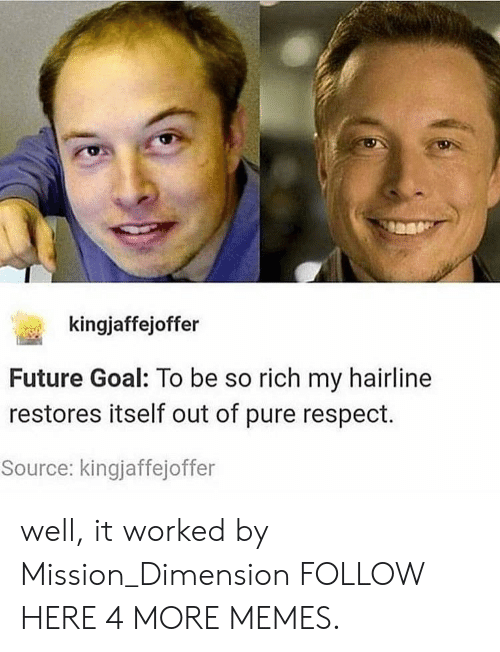 Richness: kingjaffejoffer  Future Goal: To be so rich my hairline  restores itself out of pure respect.  Source: kingjaffejoffer well, it worked by Mission_Dimension FOLLOW HERE 4 MORE MEMES.
