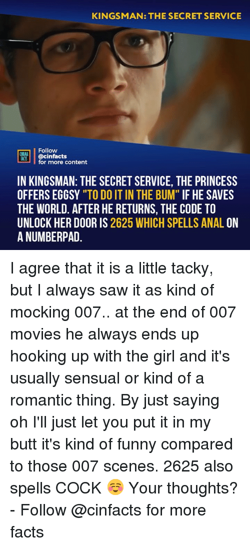 """Butt, Facts, and Funny: KINGSMAN: THE SECRET SERVICE  Follow  CINEMA  FACTS  @cinfacts  for more content  IN KINGSMAN: THE SECRET SERVICE, THE PRINCESS  OFFERS EGGSY """"TO DO IT IN THE BUM"""" IF HE SAVES  THE WORLD. AFTER HE RETURNS, THE CODE TO  UNLOCK HER DOOR IS 2625 WHICH SPELLS ANAL ON  A NUMBERPAD I agree that it is a little tacky, but I always saw it as kind of mocking 007.. at the end of 007 movies he always ends up hooking up with the girl and it's usually sensual or kind of a romantic thing. By just saying oh I'll just let you put it in my butt it's kind of funny compared to those 007 scenes. 2625 also spells COCK ☺️ Your thoughts? - Follow @cinfacts for more facts"""