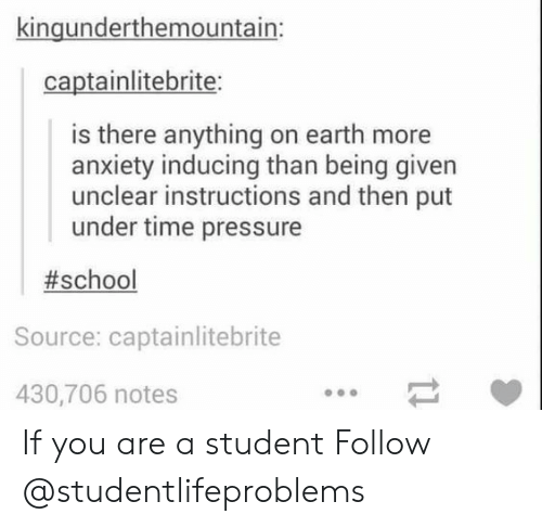 Pressure, School, and Tumblr: kingunderthemountain:  captainlitebrite:  is there anything on earth more  anxiety inducing than being given  unclear instructions and then put  under time pressure  #school  Source: captainlitebrite  430,706 notes If you are a student Follow @studentlifeproblems​