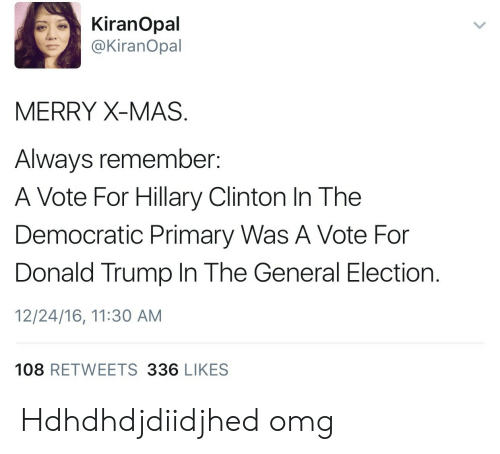 Democratic primary: KiranOpal  @KiranOpal  MERRY X-MAS  Always remember:  A Vote For Hillary Clinton In The  Democratic Primary Was A Vote For  Donald Trump In The General Election.  12/24/16, 11:30 AM  108 RETWEETS 336 LIKES Hdhdhdjdiidjhed  omg