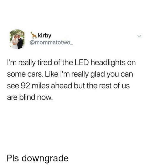 Cars, Funny, and Girl Memes: kirby  @mommatotwo  I'm really tired of the LED headlights on  some cars. Like I'm really glad you can  see 92 miles ahead but the rest of us  are blind now. Pls downgrade