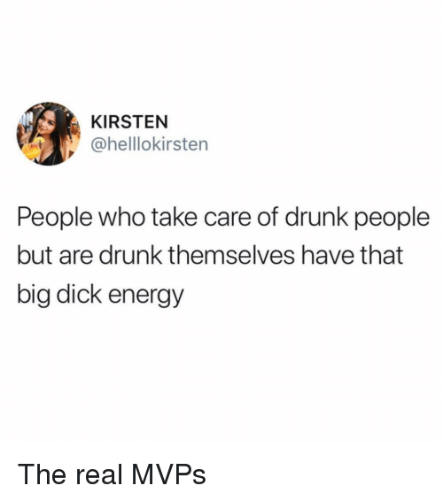 Big Dick, Drunk, and Energy: KIRSTEN  @helllokirsten  People who take care of drunk people  but are drunk themselves have that  big dick energy The real MVPs