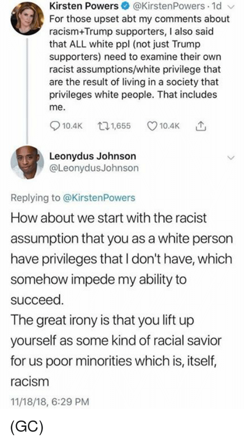 how about we: Kirsten Powers@KirstenPowers 1d  For those upset abt my comments about  racism+Trump supporters, I also said  that ALL white ppl (not just Trump  supporters) need to examine their own  racist assumptions/white privilege that  are the result of living in a society that  privileges white people. That includes  me.  10.4K 65 10.4K  Leonydus Johnson  @LeonydusJohnson  Replying to @KirstenPowers  How about we start with the racist  assumption that you as a white person  have privileges that I don't have, which  somehow impede my ability to  succeed  The great irony is that you lift up  yourself as some kind of racial savior  for us poor minorities which is, itself,  racism  11/18/18, 6:29 PM (GC)