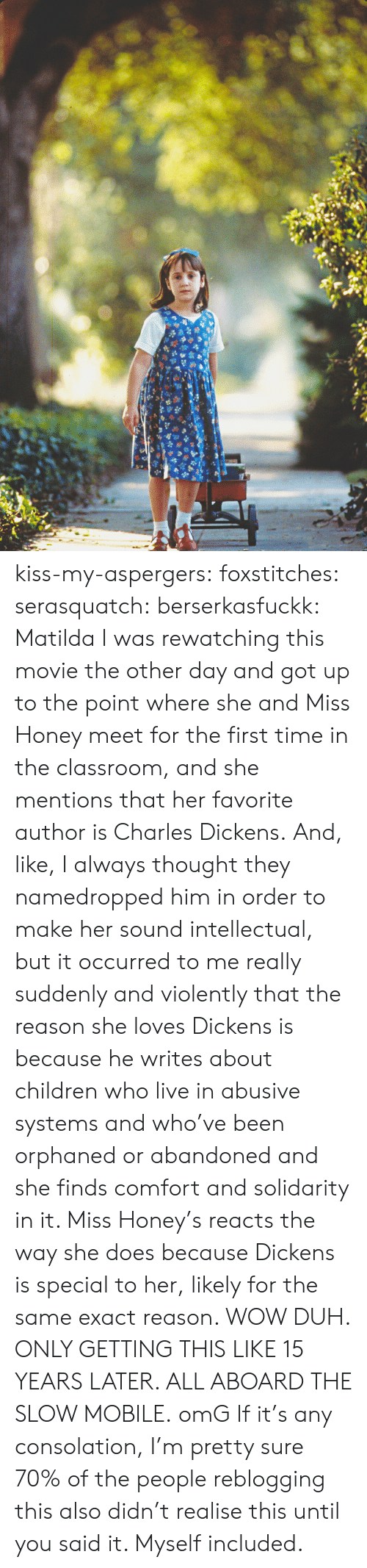 duh: kiss-my-aspergers:  foxstitches:  serasquatch:  berserkasfuckk:  Matilda  I was rewatching this movie the other day and got up to the point where she and Miss Honey meet for the first time in the classroom, and she mentions that her favorite author is Charles Dickens. And, like, I always thought they namedropped him in order to make her sound intellectual, but it occurred to me really suddenly and violently that the reason she loves Dickens is because he writes about children who live in abusive systems and who've been orphaned or abandoned and she finds comfort and solidarity in it. Miss Honey's reacts the way she does because Dickens is special to her, likely for the same exact reason. WOW DUH. ONLY GETTING THIS LIKE 15 YEARS LATER. ALL ABOARD THE SLOW MOBILE.  omG  If it's any consolation, I'm pretty sure 70% of the people reblogging this also didn't realise this until you said it. Myself included.