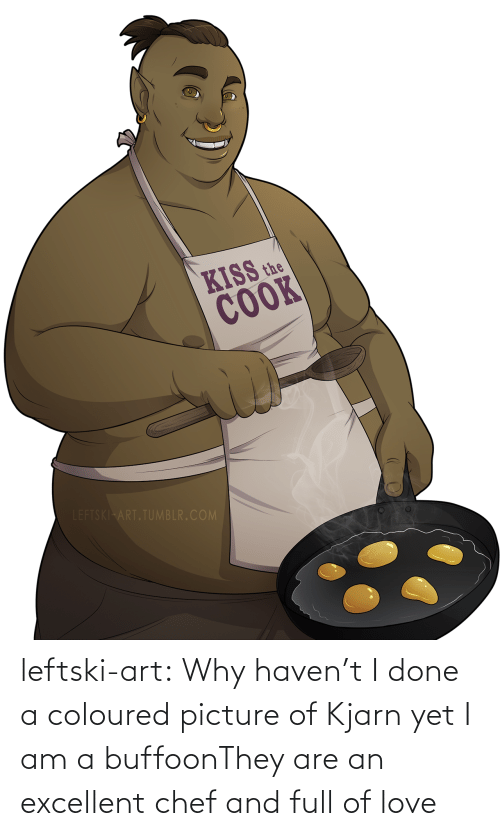 haven: KISS the  COOK  LEFTSKI ART.TUMBLR.COM leftski-art:  Why haven't I done a coloured picture of Kjarn yet I am a buffoonThey are an excellent chef and full of love