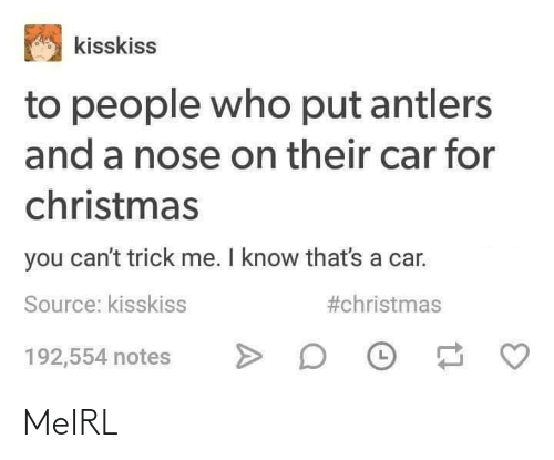antlers: kisskiss  to people who put antlers  and a nose on their car for  christmas  you can't trick me. I know that's a car.  #christmas  Source: kisskiss  192,554 notes MeIRL