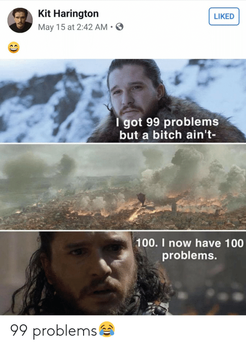 99 Problems, Bitch, and Game of Thrones: Kit Harington  LIKED  May 15 at 2:42 AM S  I got 99 problems  but a bitch ain't-  100. I now have 100  problems 99 problems😂