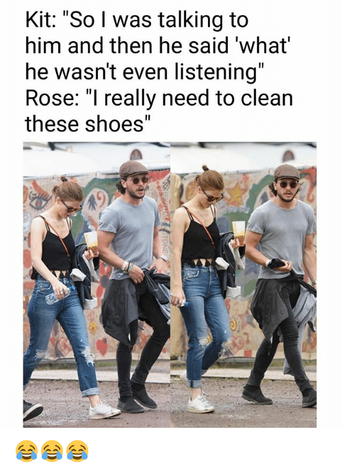 """And Then He Said: Kit: """"So l was talking to  him and then he said 'what  he wasn't even listening""""  Rose: """"I really need to clean  these shoes"""" 😂😂😂"""