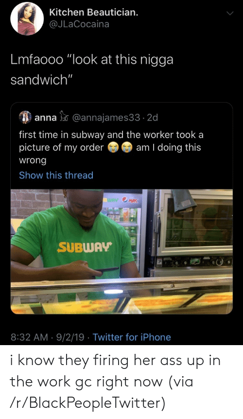 "Lmfaooo: Kitchen Beautician.  @JLaCocaina  Lmfaooo ""look at this nigga  sandwich""  anna@annajames33 2d  first time in subway and the worker took a  picture of my order  am I doing this  wrong  Show this thread  WAY OMRK  SUBWAY  8:32 AM 9/2/19 Twitter for iPhone i know they firing her ass up in the work gc right now (via /r/BlackPeopleTwitter)"