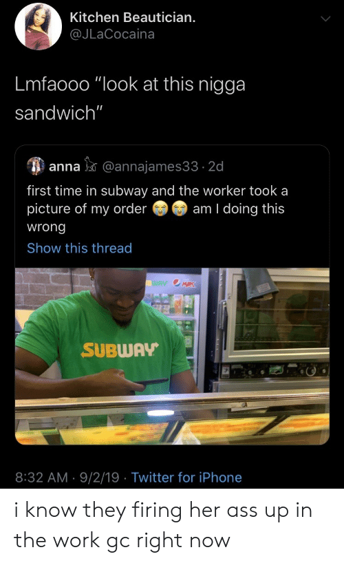 "Anna: Kitchen Beautician.  @JLaCocaina  Lmfaooo ""look at this nigga  sandwich""  anna@annajames33 2d  first time in subway and the worker took a  picture of my order  am I doing this  wrong  Show this thread  WAY OMRK  SUBWAY  8:32 AM 9/2/19 Twitter for iPhone i know they firing her ass up in the work gc right now"