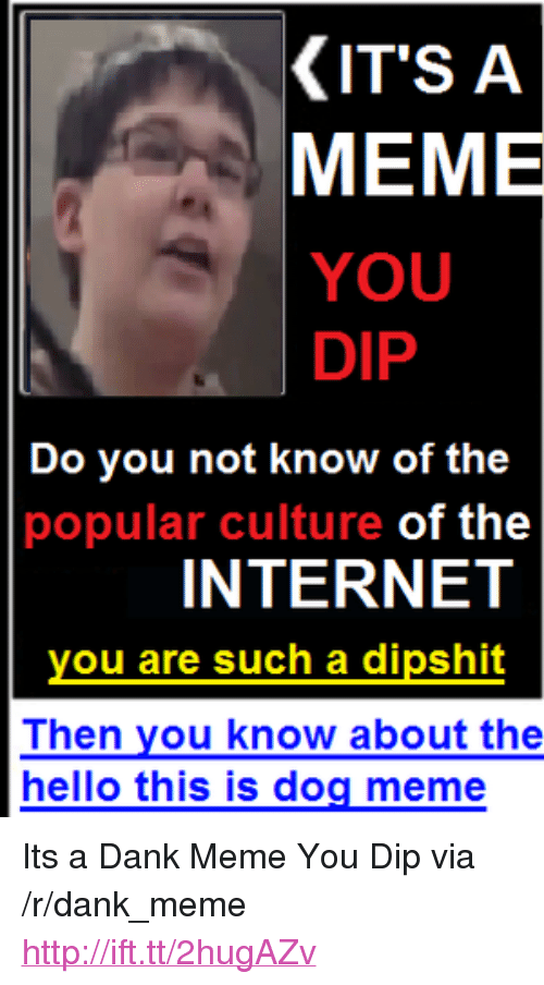 "Dog Meme: KIT'S A  MEME  YOU  DIP  Do you not know of the  popular culture of the  INTERNET  you are such a dipshit  Then you know about the  hello this is dog meme <p>Its a Dank Meme You Dip via /r/dank_meme <a href=""http://ift.tt/2hugAZv"">http://ift.tt/2hugAZv</a></p>"