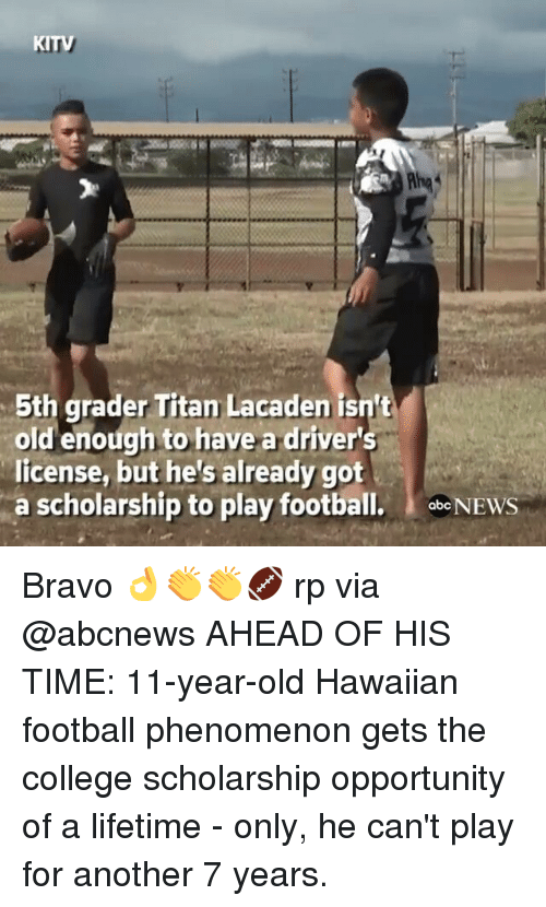 Abc, College, and Football: KITV  5th grader Titan Lacaden isn't  old enough to have a driver's  license, but he's already got  a scholarship to play football.  abc NEWS Bravo 👌👏👏🏈 rp via @abcnews AHEAD OF HIS TIME: 11-year-old Hawaiian football phenomenon gets the college scholarship opportunity of a lifetime - only, he can't play for another 7 years.