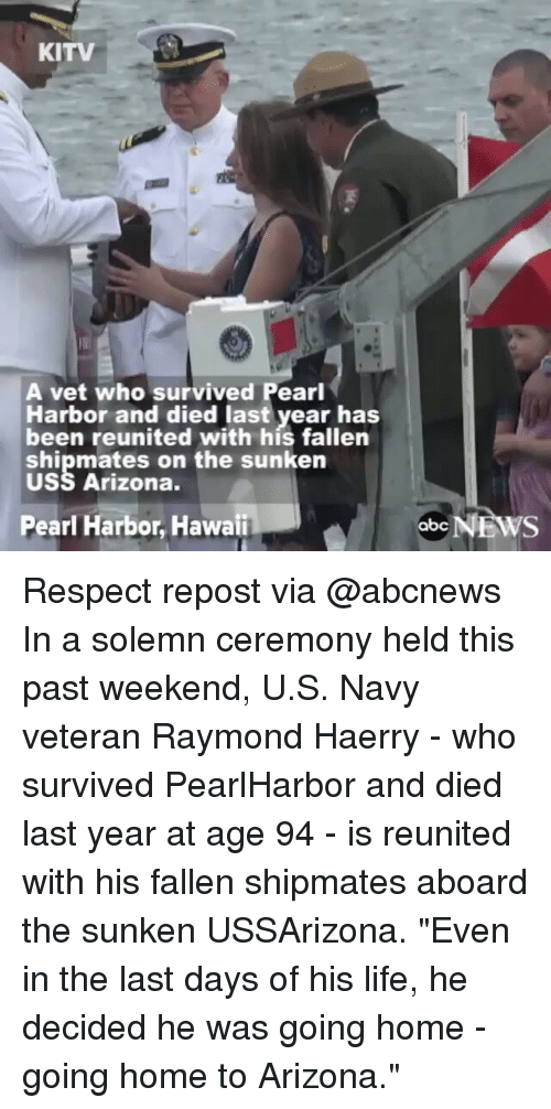 "Abc, Life, and Memes: KITV  A vet who survived Pearl  Harbor and died last year has  been reunited with his fallen  shipmates on the sunken  USS Arizona.  Pearl Harbor, Hawaii  abc  NEWS Respect repost via @abcnews In a solemn ceremony held this past weekend, U.S. Navy veteran Raymond Haerry - who survived PearlHarbor and died last year at age 94 - is reunited with his fallen shipmates aboard the sunken USSArizona. ""Even in the last days of his life, he decided he was going home - going home to Arizona."""