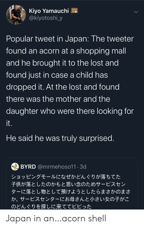 Shopping, Lost, and Japan: Kiyo Yamauchi  @kiyotoshi_y  Popular tweet in Japan: The tweeter  found an acorn at a shopping mall  and he brought it to the lost and  found just in case a child has  dropped it. At the lost and found  there was the mother and the  daughter who were there looking for  it.  He said he was truly surprised.  BYRD @mrmehoso11.3d  ショッピングモールになぜかどんぐりが落ちてた  子供が落としたのかもと思い念のためサービスセン  ターに落とし物として預けようとしたらまさかのまさ  か、サービスセンターにお母さんと小さい女の子がこ  のどんぐりを探しに来ててビビった Japan in an…acorn shell
