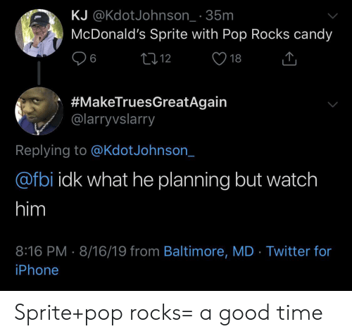 sprite: KJ @KdotJohnson_ 35m  McDonald's Sprite with Pop Rocks candy  L12  6  18  #MakeTruesGreatAgain  @larryvslarry  Replying to @KdotJohnson_  @fbi idk what he planning but watch  him  8:16 PM 8/16/19 from Baltimore, MD Twitter for  iPhone Sprite+pop rocks= a good time