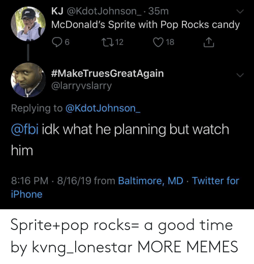 sprite: KJ @KdotJohnson_ 35m  McDonald's Sprite with Pop Rocks candy  L12  6  18  #MakeTruesGreatAgain  @larryvslarry  Replying to @KdotJohnson_  @fbi idk what he planning but watch  him  8:16 PM 8/16/19 from Baltimore, MD Twitter for  iPhone Sprite+pop rocks= a good time by kvng_lonestar MORE MEMES