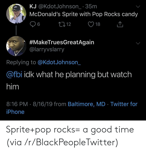 sprite: KJ @KdotJohnson_ 35m  McDonald's Sprite with Pop Rocks candy  L12  6  18  #MakeTruesGreatAgain  @larryvslarry  Replying to @KdotJohnson_  @fbi idk what he planning but watch  him  8:16 PM 8/16/19 from Baltimore, MD Twitter for  iPhone Sprite+pop rocks= a good time (via /r/BlackPeopleTwitter)