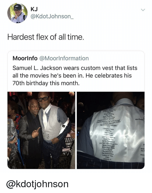 vengeance: KJ  @KdotJohnson_  Hardest flex of all time.  Moorlnfo @Moorlnformation  Samuel L. Jackson wears custom vest that lists  all the movies he's been in. He celebrates his  70th birthday this month.  iafinity War  Lethal  Big Came  Black Snake Moan  Blazing Samurai  Miss  America: The First Avenger  Captain America: The Winter Soldier  Captain Marvel  Captain A  The Caveman's Valentine  Cell  Changing Lanes  Chi-Raq  The Cleaner  Coach Carter  Coming to America  Deep Blue Sea  Def by Temptation  Die Hard with a Vengeance  Django Unchained  Do the Right Thing  Eve's Bayou  The Exorcist III  The Exterminator  Fathers & Sons  Fluke  Formula 51  The h  Rules @kdotjohnson