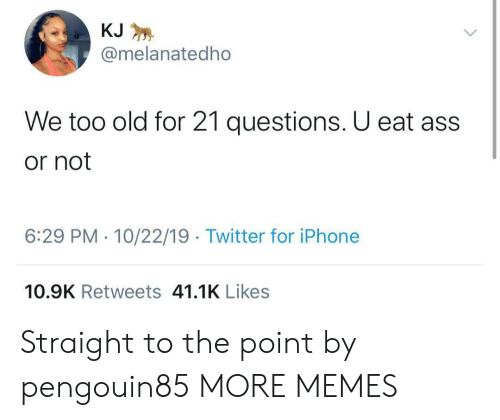 Ass, Dank, and Iphone: KJ  @melanatedho  We too old for 21 questions. U eat ass  or not  6:29 PM 10/22/19 Twitter for iPhone  10.9K Retweets 41.1K Likes Straight to the point by pengouin85 MORE MEMES