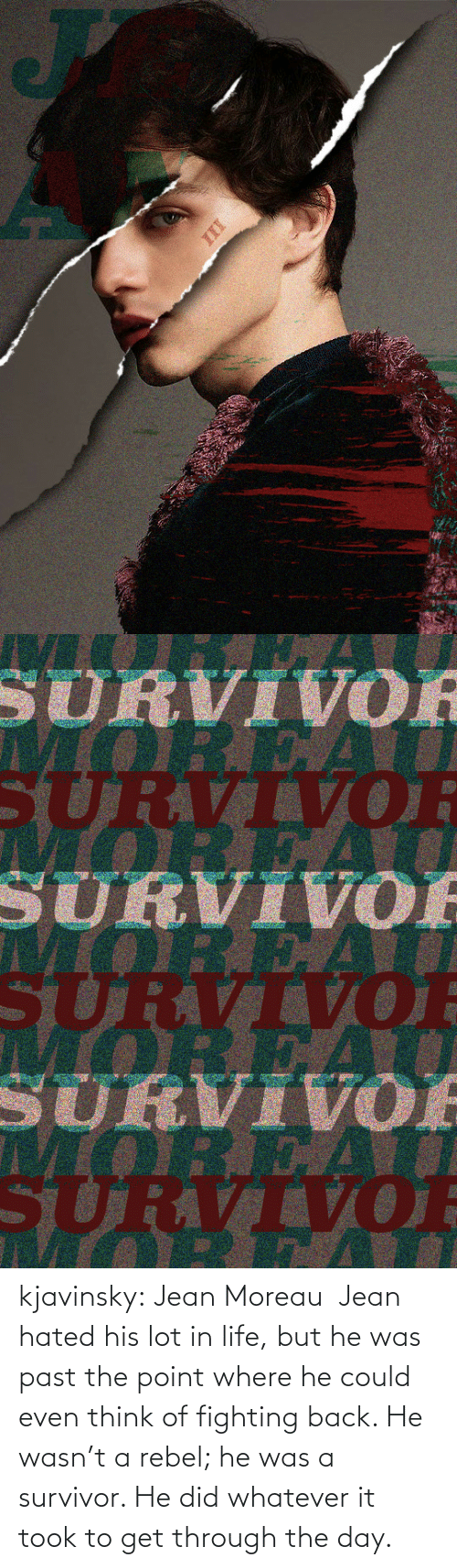 Survivor: kjavinsky:  Jean Moreau Jean hated his lot in life, but he was past the point where he could even think of fighting back. He wasn't a rebel; he was a survivor. He did whatever it took to get through the day.