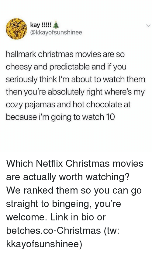 Christmas, Movies, and Netflix: @kkayofsunshinee  hallmark christmas movies are so  cheesy and predictable and if you  seriously think I'm about to watch them  then you're absolutely right where's my  cozy pajamas and hot chocolate at  because i'm going to watch 10 Which Netflix Christmas movies are actually worth watching? We ranked them so you can go straight to bingeing, you're welcome. Link in bio or betches.co-Christmas (tw: kkayofsunshinee)