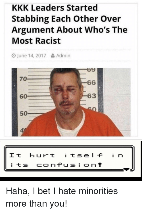 Minorities: KKK Leaders Started  Stabbing Each Other Over  Argument About Who's The  Most Racist  O June 14, 2017& Admin  09  6  63  70  60  50  4  It hurt tseI i n Haha, I bet I hate minorities more than you!