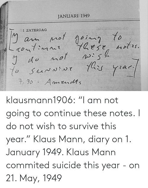 "january: klausmann1906:  ""I am not going to continue these notes. I do not wish to survive this year."" Klaus Mann, diary on 1. January 1949. Klaus Mann commited suicide this year - on 21. May, 1949"
