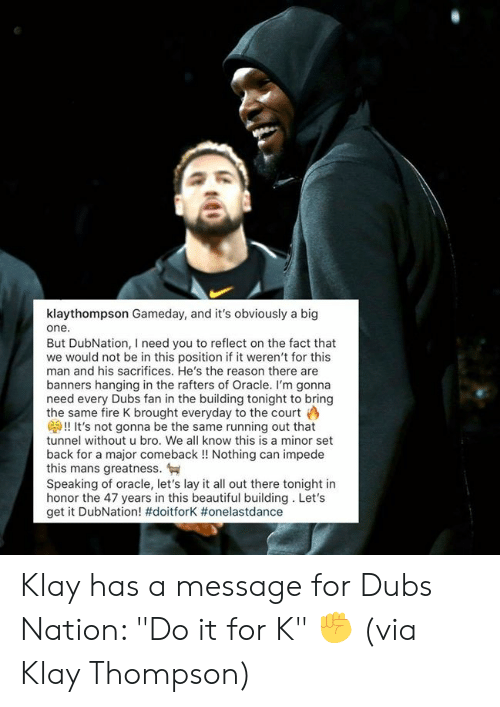 "Oracle: klaythompson Gameday, and it's obviously a big  one.  But DubNation, I need you to reflect on the fact that  we would not be in this position if it weren't for this  man and his sacrifices. He's the reason there are  banners hanging in the rafters of Oracle. I'm gonna  need every Dubs fan in the building tonight to bring  the same fire K brought everyday to the court  G!! It's not gonna be the same running out that  tunnel without u bro. We all know this is a minor set  back for a major comeback!! Nothing can impede  this mans greatness.  Speaking of oracle, let's lay it all out there tonight in  honor the 47 years in this beautiful building. Let's  get it DubNation! #doitforK # onelastdance Klay has a message for Dubs Nation: ""Do it for K"" ✊  (via Klay Thompson)"