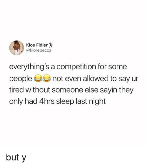 Relatable, Sleep, and Last Night: Kloe Fidler  @klorebecca  everything's a competition for some  people not even allowed to say ur  tired without someone else sayin they  only had 4hrs sleep last night but y