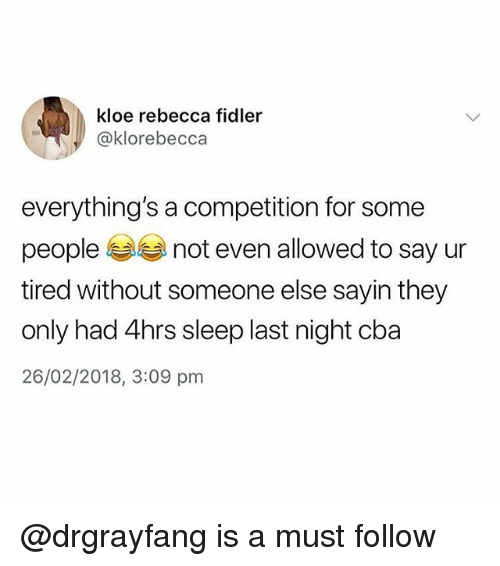 Memes, Sleep, and 🤖: kloe rebecca fidler  @klorebecca  everything's a competition for some  people not even allowed to say ur  tired without someone else sayin they  only had 4hrs sleep last night cba  26/02/2018, 3:09 pm @drgrayfang is a must follow