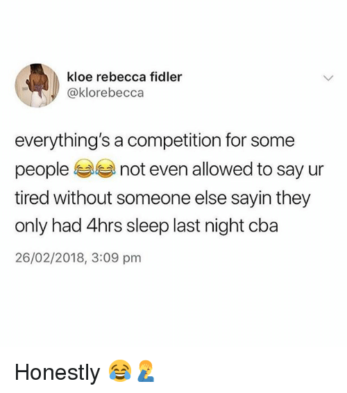 Memes, Sleep, and 🤖: kloe rebecca fidler  @klorebecca  everything's a competition for some  people not even allowed to say ur  tired without someone else sayin they  only had 4hrs sleep last night cba  26/02/2018, 3:09 pm Honestly 😂🤦♂️