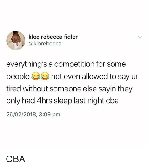 Memes, Sleep, and 🤖: kloe rebecca fidler  @klorebecca  everything's a competition for some  people not even allowed to say ur  tired without someone else sayin they  only had 4hrs sleep last night cba  26/02/2018, 3:09 pm CBA