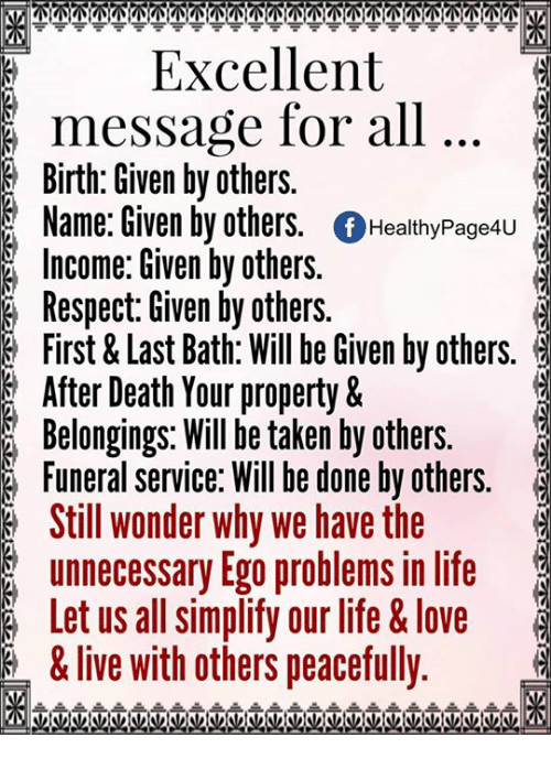 Life, Love, and Memes: KM  Excellent  message for all  Birth: Given by others.  Name: Given by others  Of Healthy Page4u  Income: Given by others.  Respect: Given by others.  First & Last Bath: Will be Given by others.  After Death Your property &  Belongings. Will be taken by others.  Funeral service: Will be done by others.  Still wonder why we have the  unnecessary Ego problems in life  Let us all simplify our life & love  &live with others peacefully.